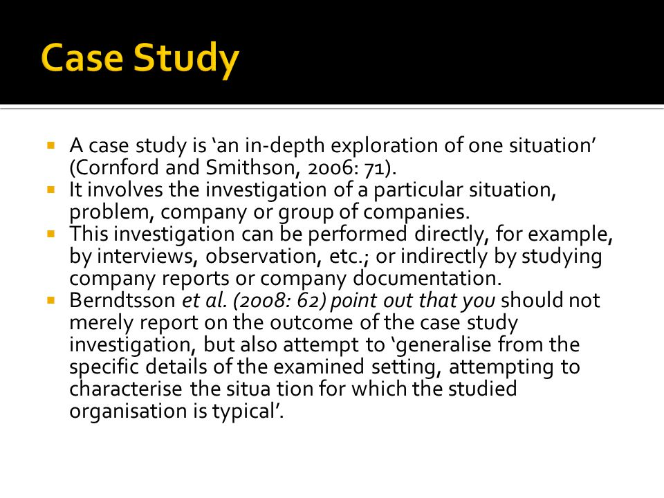 Case Study A case study is 'an in-depth exploration of one situation' (Cornford and Smithson, 2006: 71).