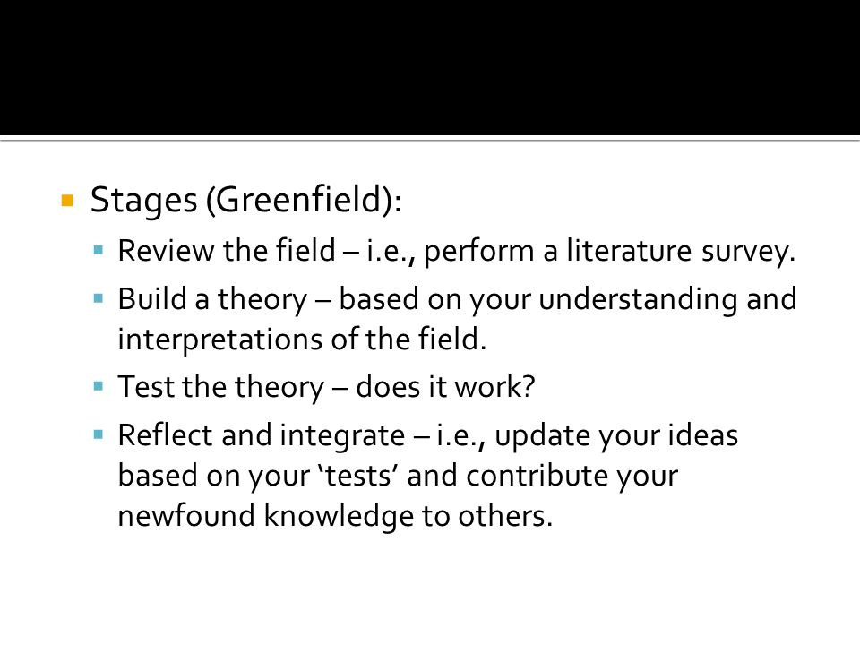 Stages (Greenfield): Review the field – i.e., perform a literature survey.