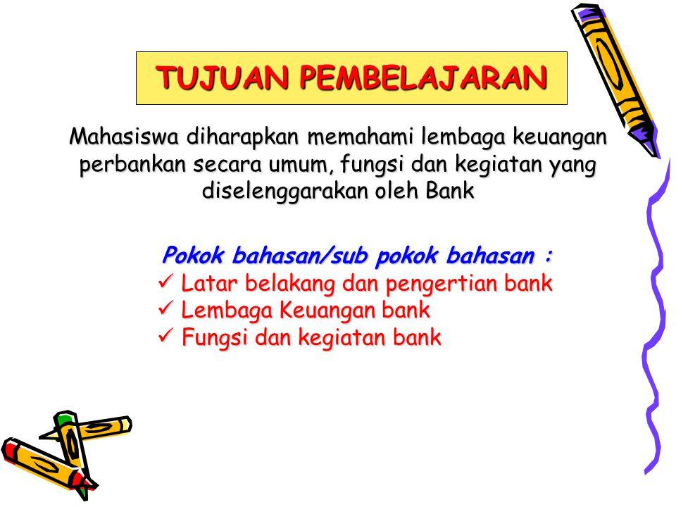 TUJUAN PEMBELAJARAN Mahasiswa diharapkan memahami lembaga keuangan perbankan secara umum, fungsi dan kegiatan yang diselenggarakan oleh Bank.