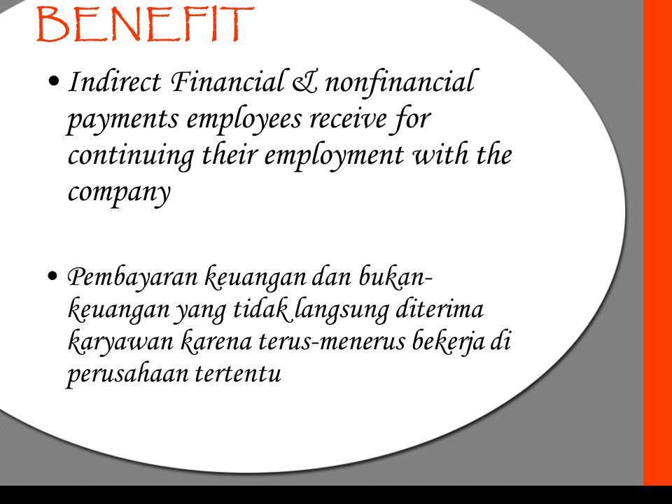 BENEFIT Indirect Financial & nonfinancial payments employees receive for continuing their employment with the company.