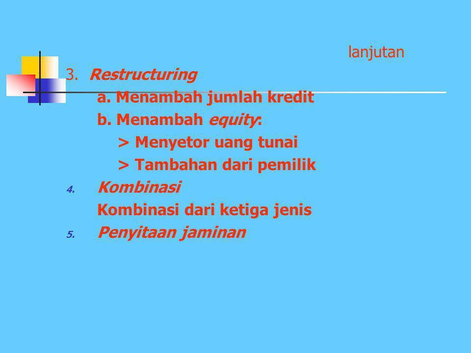 lanjutan 3. Restructuring. a. Menambah jumlah kredit. b. Menambah equity: > Menyetor uang tunai.