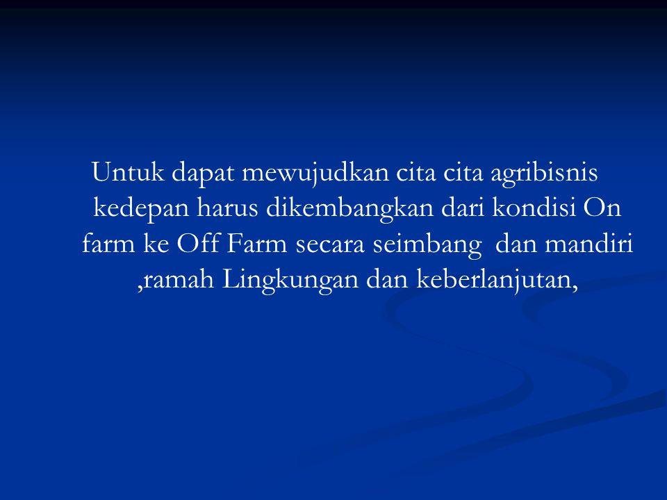 Untuk dapat mewujudkan cita cita agribisnis kedepan harus dikembangkan dari kondisi On farm ke Off Farm secara seimbang dan mandiri ,ramah Lingkungan dan keberlanjutan,