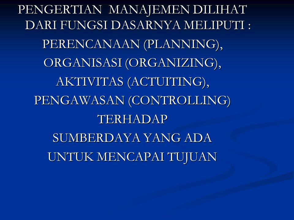 PENGERTIAN MANAJEMEN DILIHAT DARI FUNGSI DASARNYA MELIPUTI : PERENCANAAN (PLANNING), ORGANISASI (ORGANIZING), AKTIVITAS (ACTUITING), PENGAWASAN (CONTROLLING) TERHADAP SUMBERDAYA YANG ADA UNTUK MENCAPAI TUJUAN