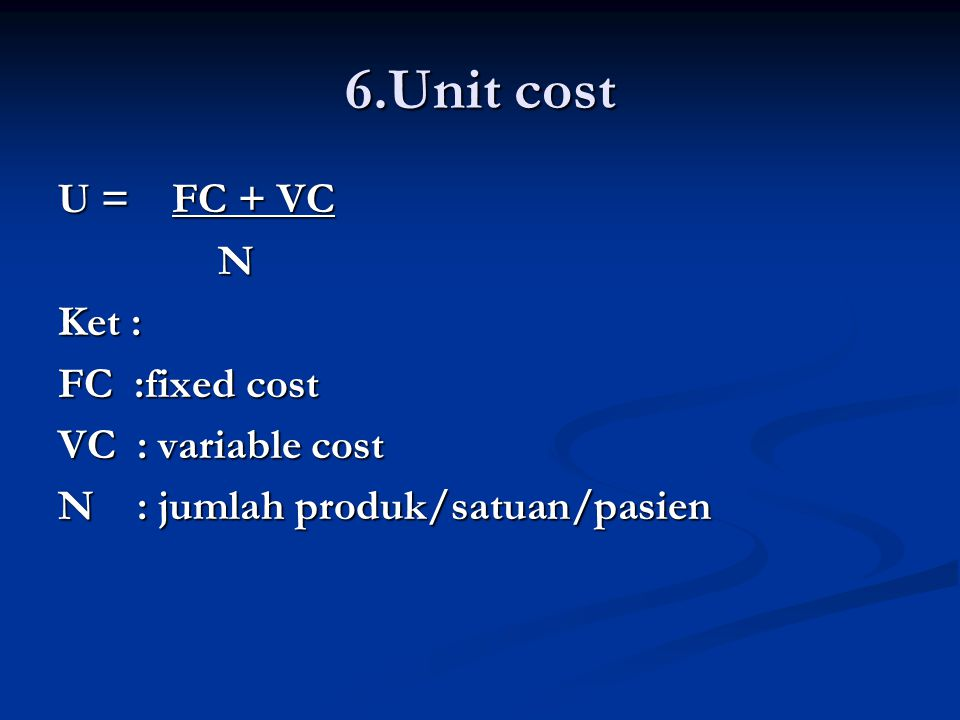 6.Unit cost U = FC + VC N Ket : FC :fixed cost VC : variable cost