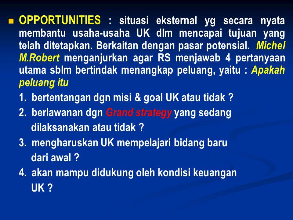 OPPORTUNITIES : situasi eksternal yg secara nyata membantu usaha-usaha UK dlm mencapai tujuan yang telah ditetapkan. Berkaitan dengan pasar potensial. Michel M.Robert menganjurkan agar RS menjawab 4 pertanyaan utama sblm bertindak menangkap peluang, yaitu : Apakah peluang itu