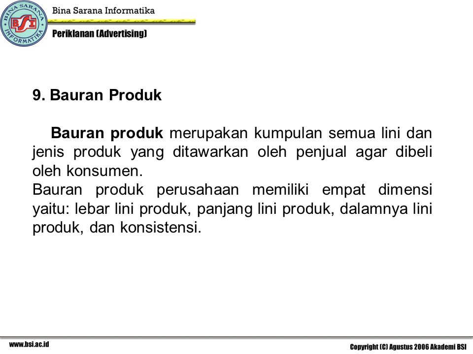 9. Bauran Produk Bauran produk merupakan kumpulan semua lini dan jenis produk yang ditawarkan oleh penjual agar dibeli oleh konsumen.