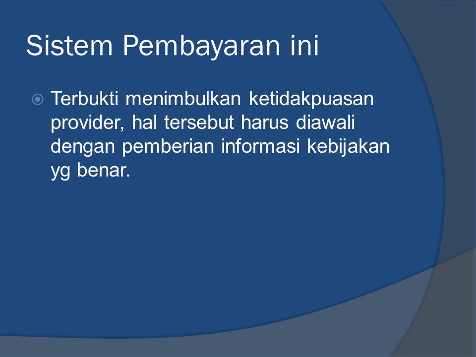 Sistem Pembayaran ini Terbukti menimbulkan ketidakpuasan provider, hal tersebut harus diawali dengan pemberian informasi kebijakan yg benar.