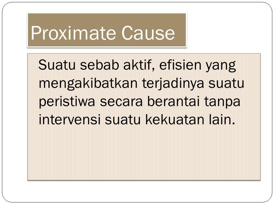 Proximate Cause Suatu sebab aktif, efisien yang mengakibatkan terjadinya suatu peristiwa secara berantai tanpa intervensi suatu kekuatan lain.