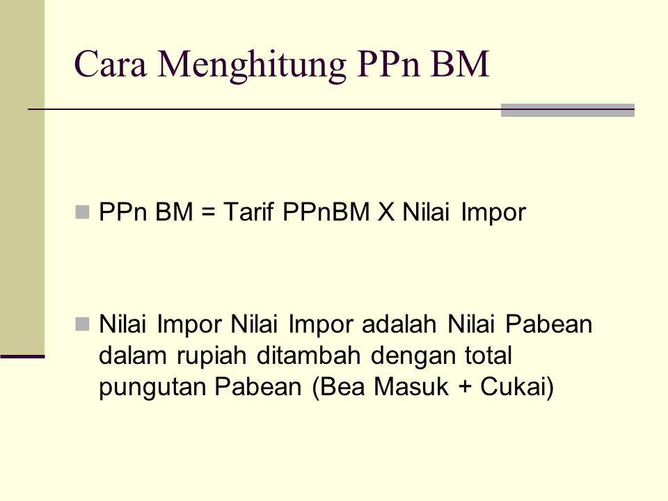Cara Menghitung PPn BM PPn BM = Tarif PPnBM X Nilai Impor