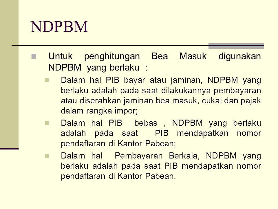 NDPBM Untuk penghitungan Bea Masuk digunakan NDPBM yang berlaku :