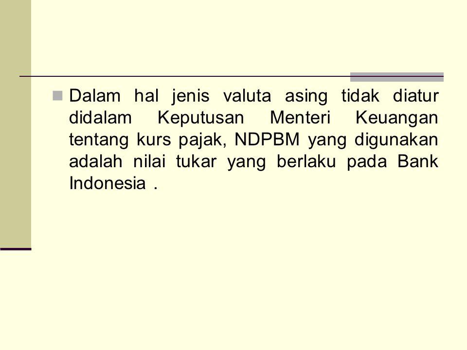 Dalam hal jenis valuta asing tidak diatur didalam Keputusan Menteri Keuangan tentang kurs pajak, NDPBM yang digunakan adalah nilai tukar yang berlaku pada Bank Indonesia .