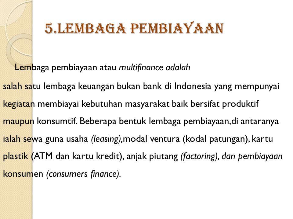5.Lembaga Pembiayaan Lembaga pembiayaan atau multifinance adalah