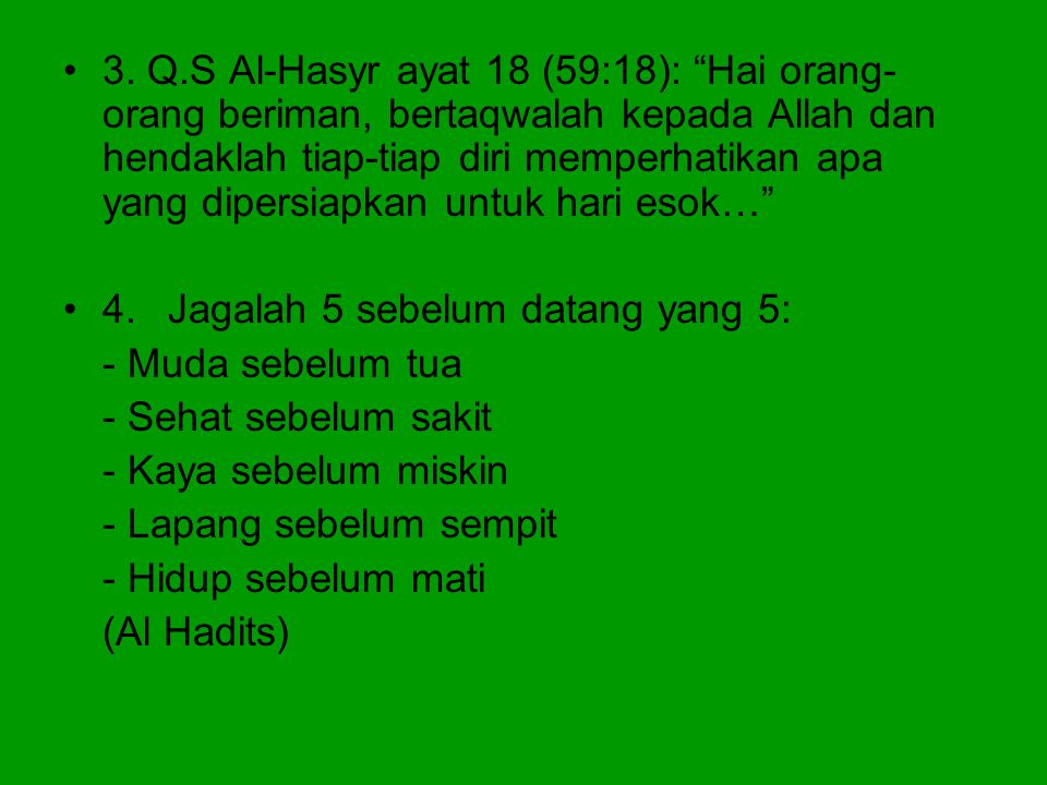 3. Q.S Al-Hasyr ayat 18 (59:18): Hai orang-orang beriman, bertaqwalah kepada Allah dan hendaklah tiap-tiap diri memperhatikan apa yang dipersiapkan untuk hari esok…