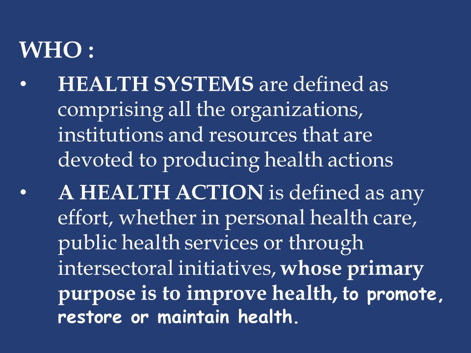 WHO : HEALTH SYSTEMS are defined as comprising all the organizations, institutions and resources that are devoted to producing health actions.