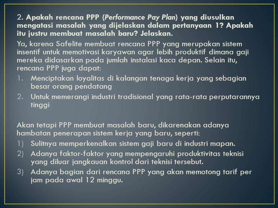 2. Apakah rencana PPP (Performance Pay Plan) yang diusulkan mengatasi masalah yang dijelaskan dalam pertanyaan 1 Apakah itu justru membuat masalah baru Jelaskan.