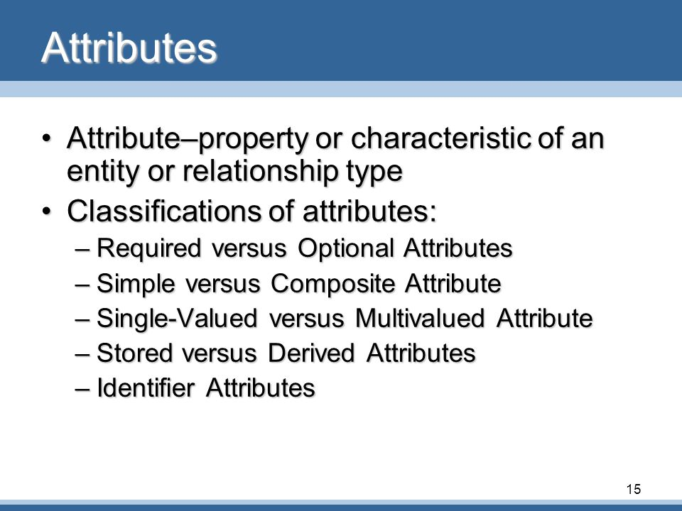 Attributes Attribute–property or characteristic of an entity or relationship type. Classifications of attributes: