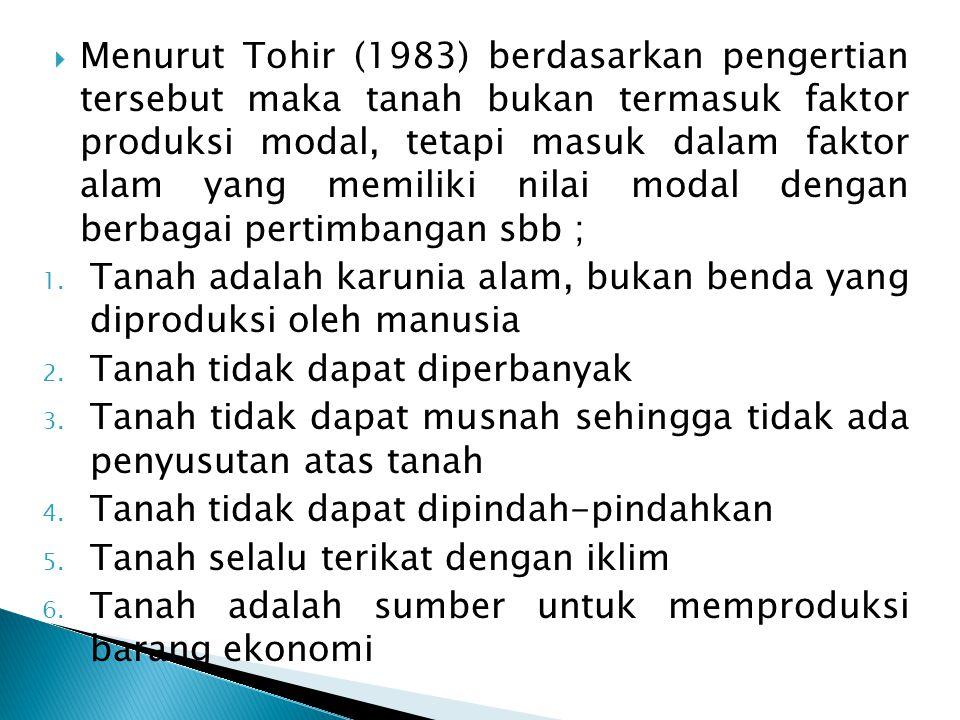 Menurut Tohir (1983) berdasarkan pengertian tersebut maka tanah bukan termasuk faktor produksi modal, tetapi masuk dalam faktor alam yang memiliki nilai modal dengan berbagai pertimbangan sbb ;