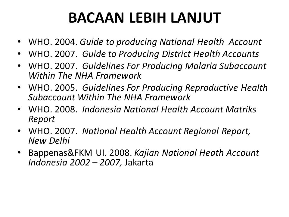 BACAAN LEBIH LANJUT WHO. 2004. Guide to producing National Health Account. WHO. 2007. Guide to Producing District Health Accounts.