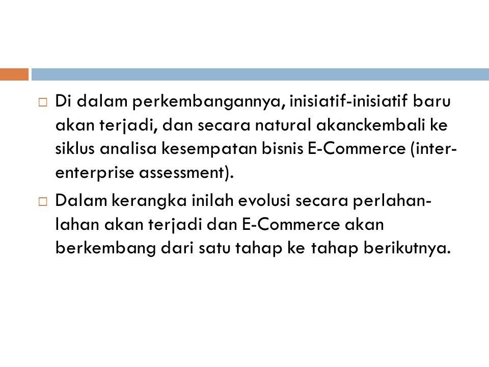 Di dalam perkembangannya, inisiatif-inisiatif baru akan terjadi, dan secara natural akanckembali ke siklus analisa kesempatan bisnis E-Commerce (inter- enterprise assessment).