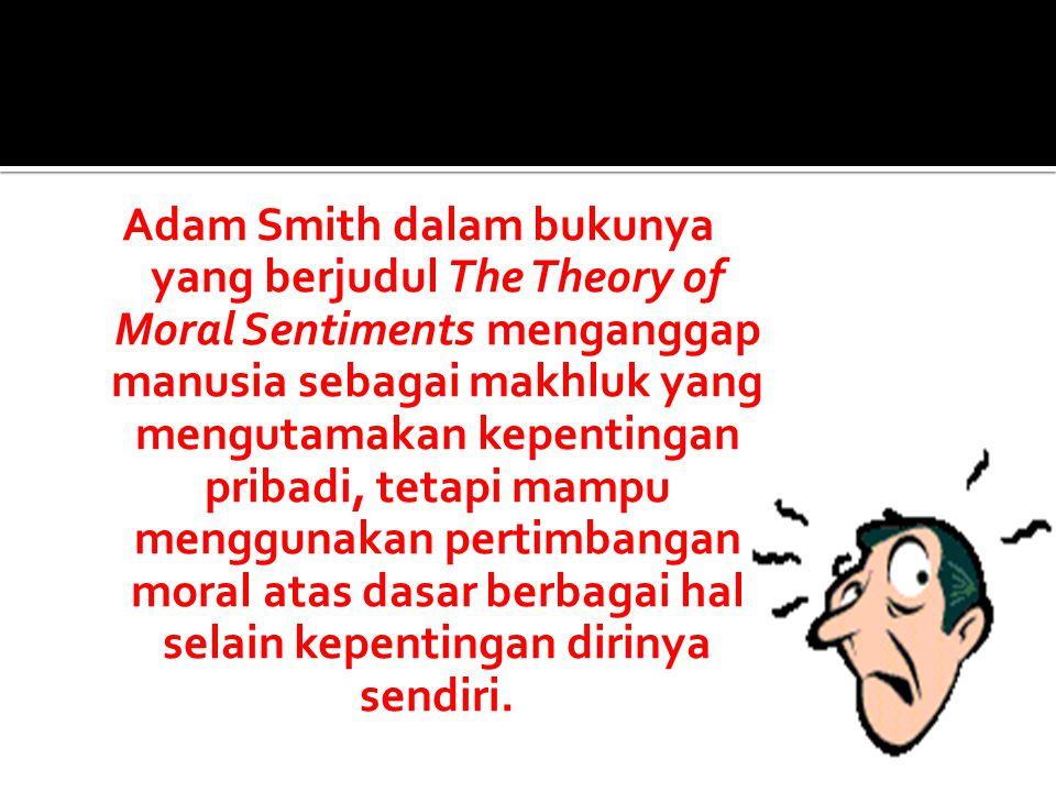 Adam Smith dalam bukunya yang berjudul The Theory of Moral Sentiments menganggap manusia sebagai makhluk yang mengutamakan kepentingan pribadi, tetapi mampu menggunakan pertimbangan moral atas dasar berbagai hal selain kepentingan dirinya sendiri.
