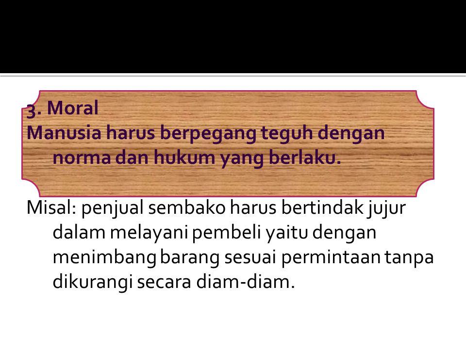 3. Moral Manusia harus berpegang teguh dengan norma dan hukum yang berlaku.
