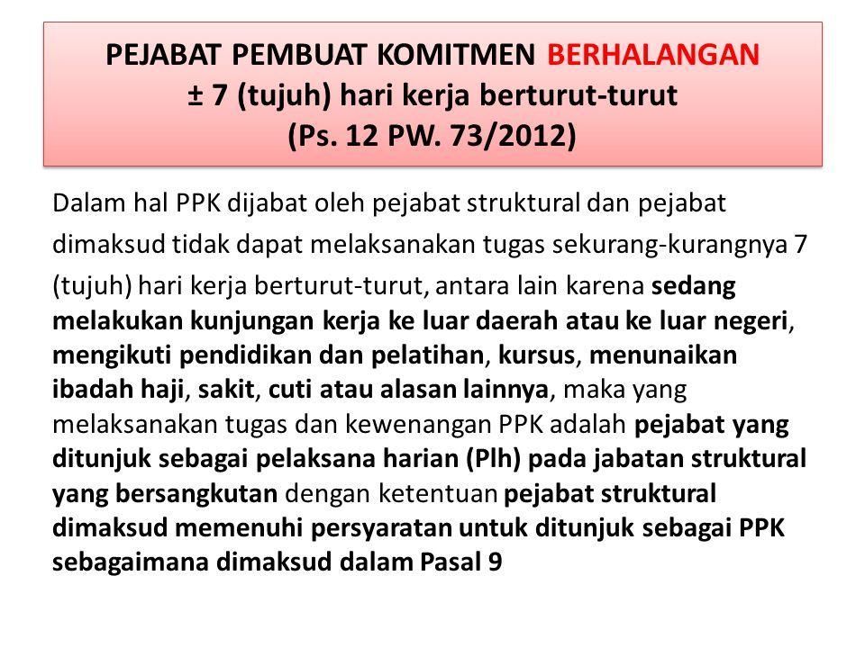 PEJABAT PEMBUAT KOMITMEN BERHALANGAN ± 7 (tujuh) hari kerja berturut-turut (Ps. 12 PW. 73/2012)