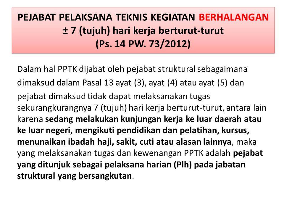 PEJABAT PELAKSANA TEKNIS KEGIATAN BERHALANGAN ± 7 (tujuh) hari kerja berturut-turut (Ps. 14 PW. 73/2012)