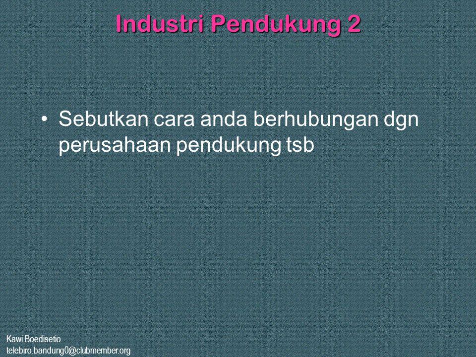 Industri Pendukung 2 Sebutkan cara anda berhubungan dgn perusahaan pendukung tsb. Kawi Boedisetio.