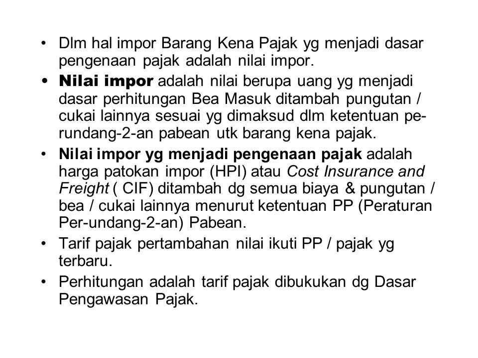 Dlm hal impor Barang Kena Pajak yg menjadi dasar pengenaan pajak adalah nilai impor.