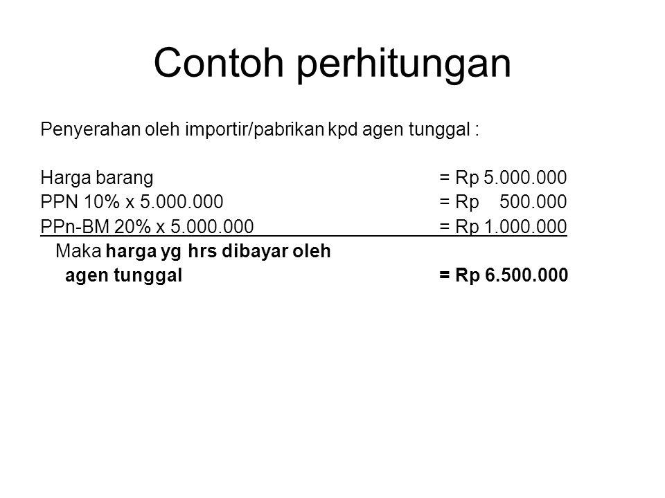 Contoh perhitungan Penyerahan oleh importir/pabrikan kpd agen tunggal : Harga barang = Rp 5.000.000.