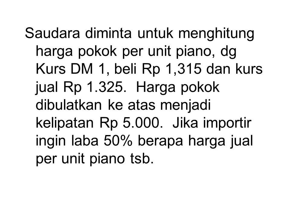 Saudara diminta untuk menghitung harga pokok per unit piano, dg Kurs DM 1, beli Rp 1,315 dan kurs jual Rp 1.325.