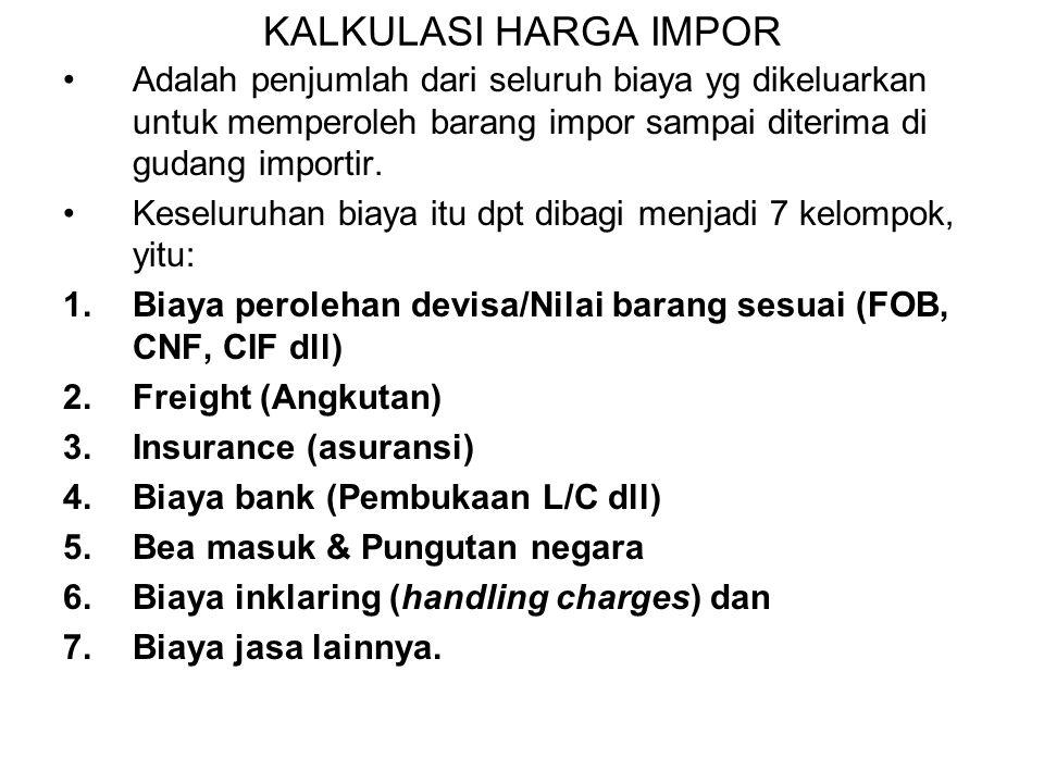 KALKULASI HARGA IMPOR Adalah penjumlah dari seluruh biaya yg dikeluarkan untuk memperoleh barang impor sampai diterima di gudang importir.