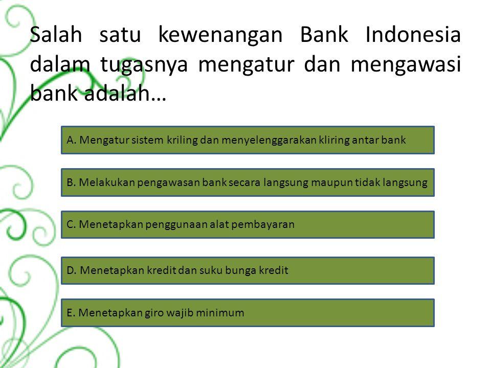 Salah satu kewenangan Bank Indonesia dalam tugasnya mengatur dan mengawasi bank adalah…