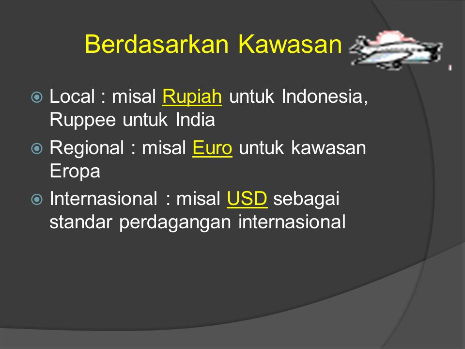 Berdasarkan Kawasan Local : misal Rupiah untuk Indonesia, Ruppee untuk India. Regional : misal Euro untuk kawasan Eropa.