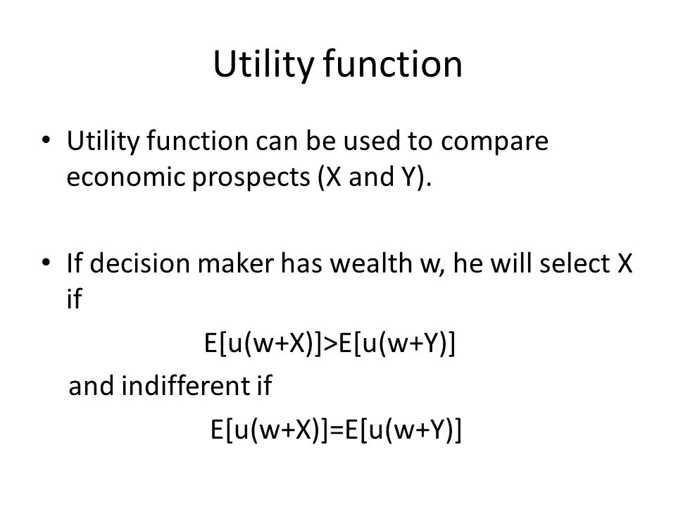 Utility function Utility function can be used to compare economic prospects (X and Y). If decision maker has wealth w, he will select X if.