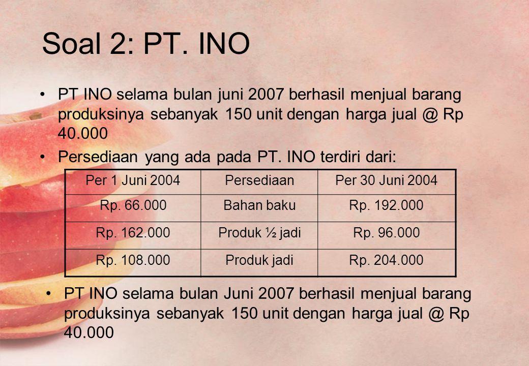 Soal 2: PT. INO PT INO selama bulan juni 2007 berhasil menjual barang produksinya sebanyak 150 unit dengan harga jual @ Rp 40.000.