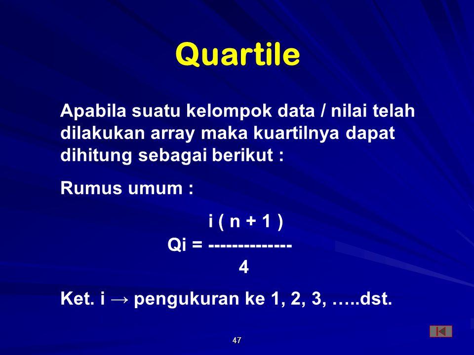 Quartile Apabila suatu kelompok data / nilai telah dilakukan array maka kuartilnya dapat dihitung sebagai berikut :