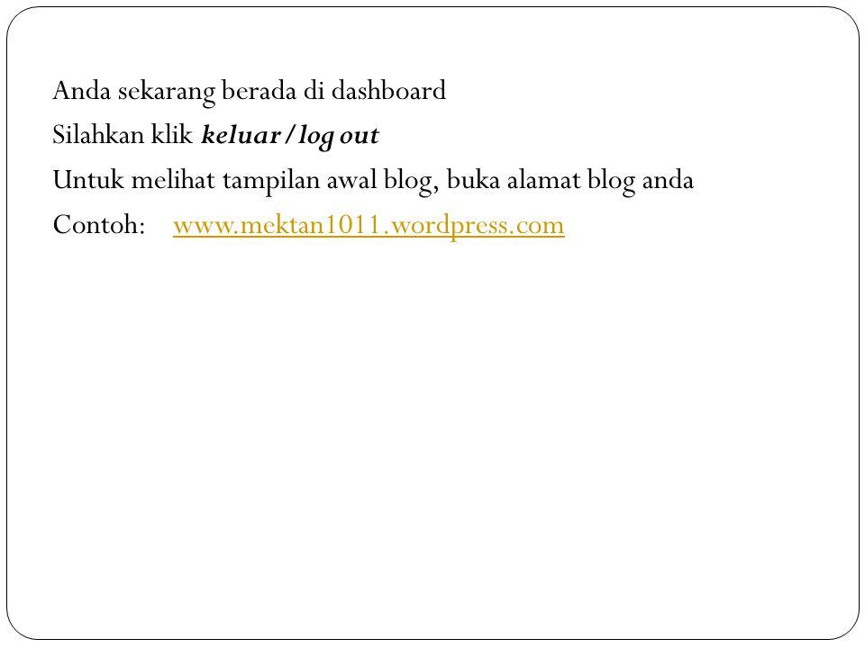 Anda sekarang berada di dashboard Silahkan klik keluar/log out Untuk melihat tampilan awal blog, buka alamat blog anda Contoh: www.mektan1011.wordpress.com