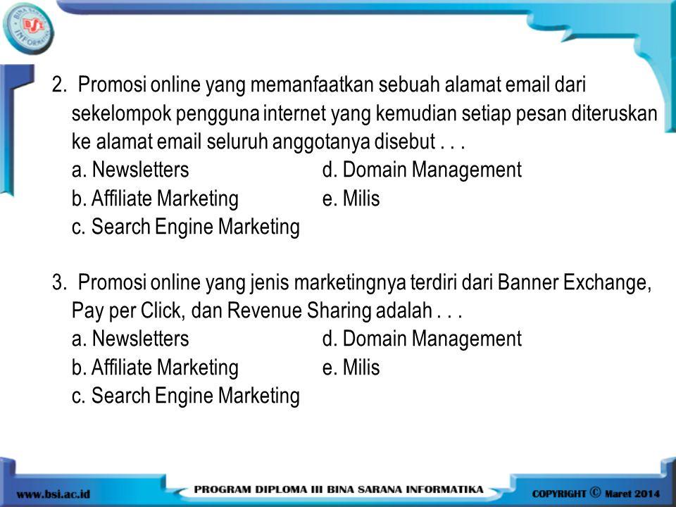 2. Promosi online yang memanfaatkan sebuah alamat email dari sekelompok pengguna internet yang kemudian setiap pesan diteruskan ke alamat email seluruh anggotanya disebut . . .
