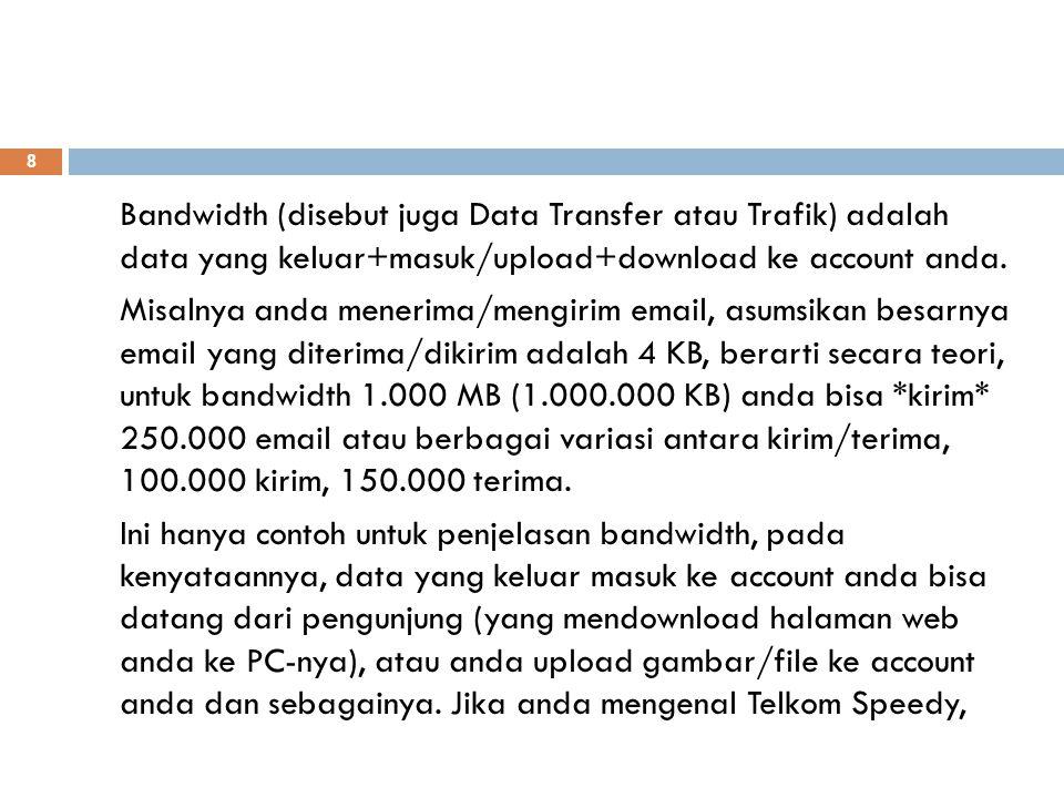 Bandwidth (disebut juga Data Transfer atau Trafik) adalah data yang keluar+masuk/upload+download ke account anda.