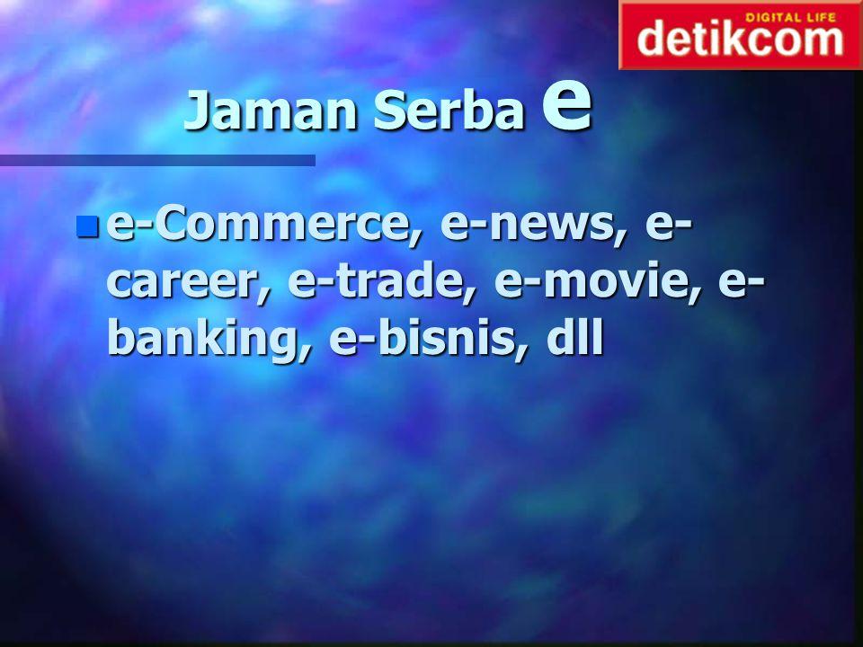 Jaman Serba e e-Commerce, e-news, e-career, e-trade, e-movie, e-banking, e-bisnis, dll