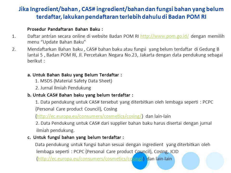 Jika Ingredient/bahan , CAS# ingredient/bahan dan fungsi bahan yang belum terdaftar, lakukan pendaftaran terlebih dahulu di Badan POM RI