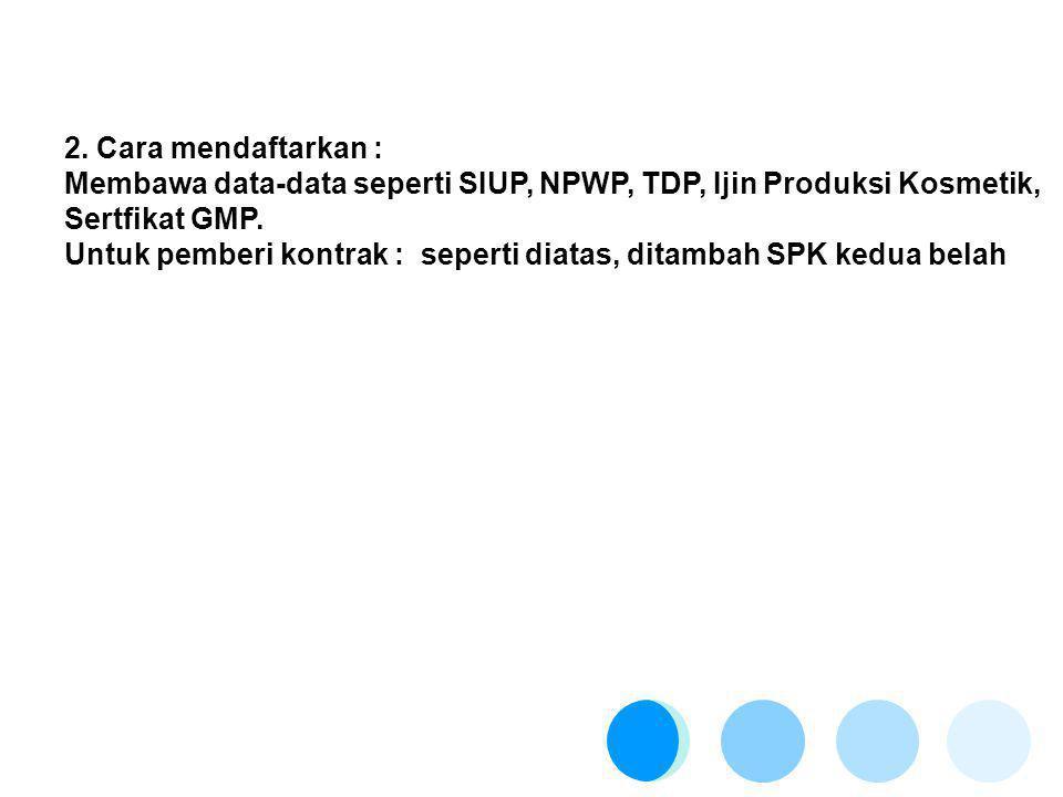 2. Cara mendaftarkan : Membawa data-data seperti SIUP, NPWP, TDP, Ijin Produksi Kosmetik, Sertfikat GMP.