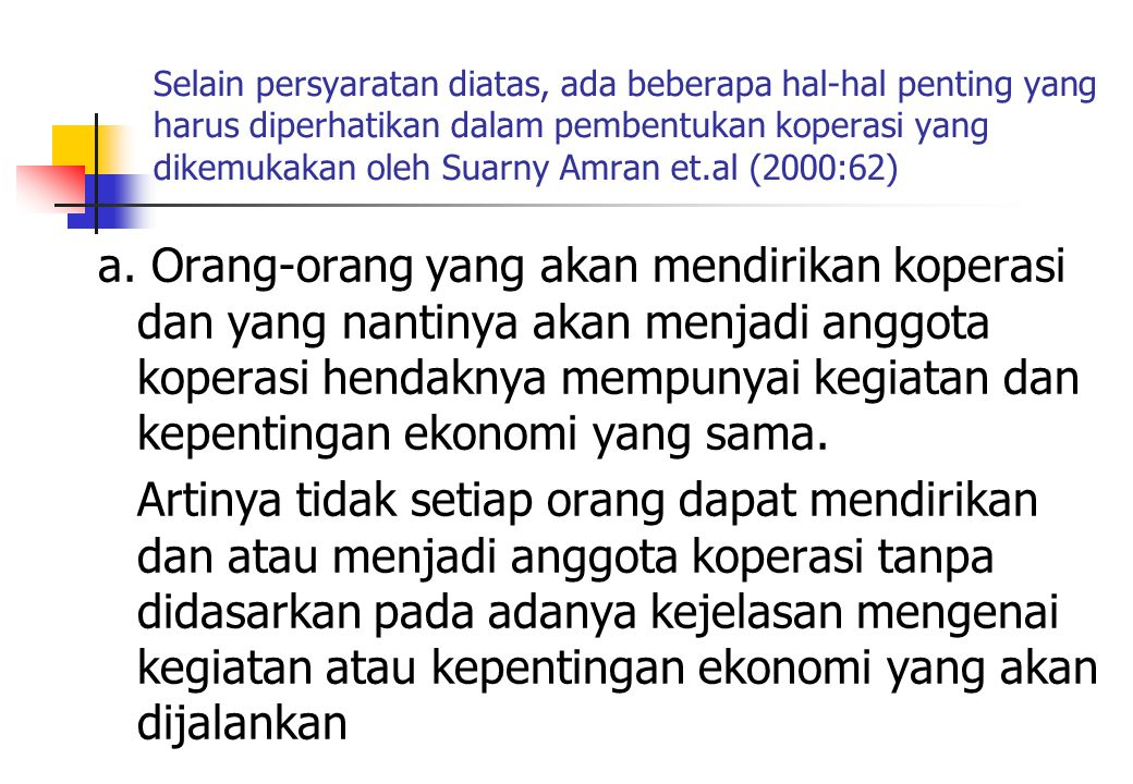 Selain persyaratan diatas, ada beberapa hal-hal penting yang harus diperhatikan dalam pembentukan koperasi yang dikemukakan oleh Suarny Amran et.al (2000:62)