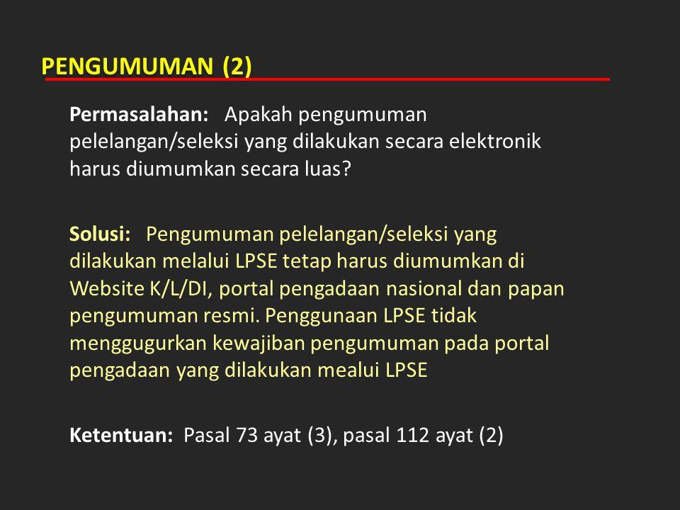 PENGUMUMAN (2) Permasalahan: Apakah pengumuman pelelangan/seleksi yang dilakukan secara elektronik harus diumumkan secara luas