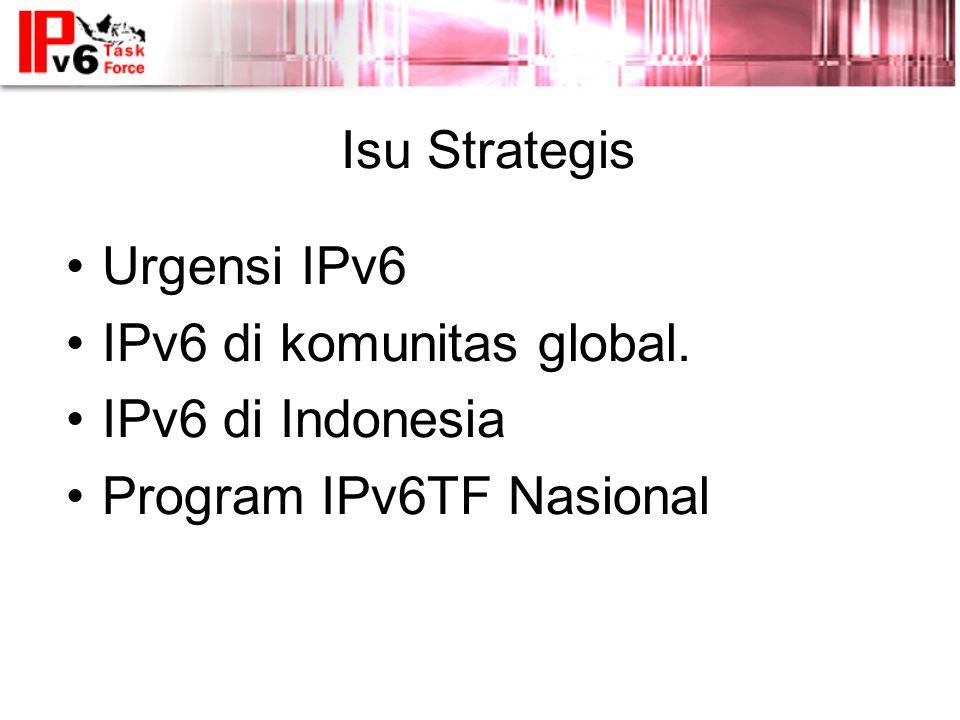 Isu Strategis Urgensi IPv6 IPv6 di komunitas global. IPv6 di Indonesia Program IPv6TF Nasional