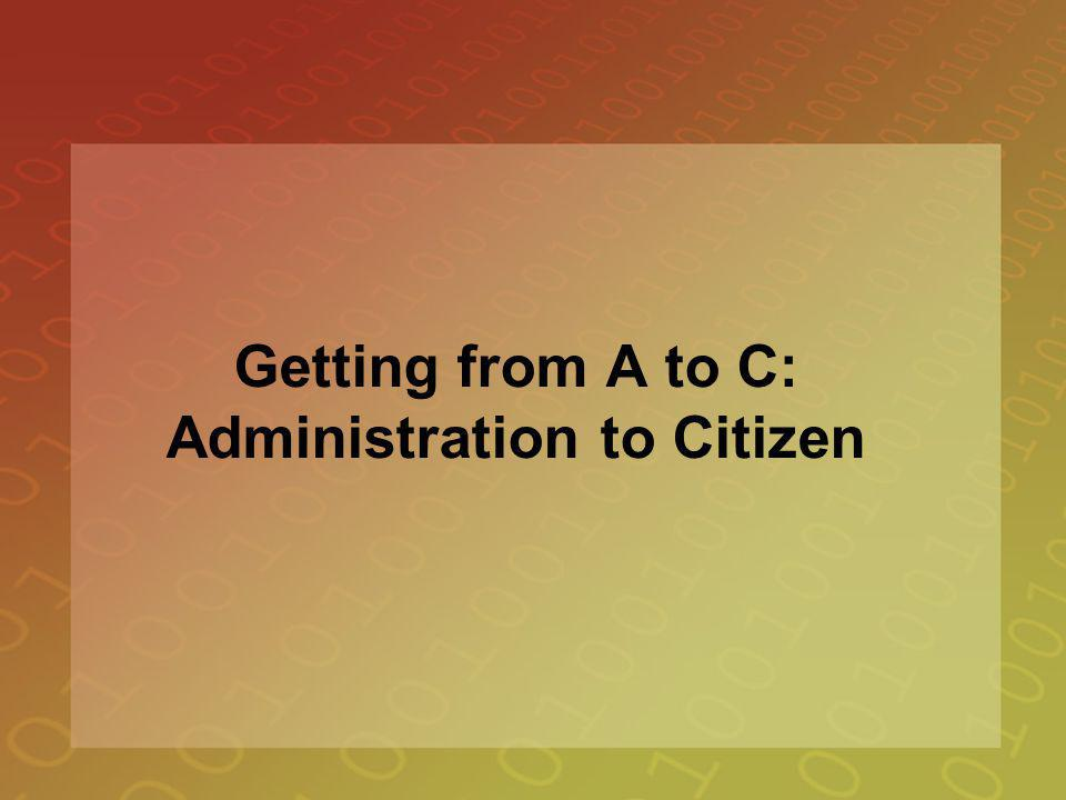 Getting from A to C: Administration to Citizen