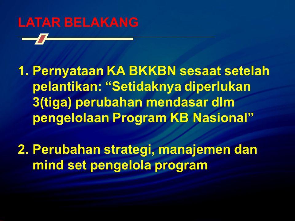 LATAR BELAKANG Pernyataan KA BKKBN sesaat setelah pelantikan: Setidaknya diperlukan 3(tiga) perubahan mendasar dlm pengelolaan Program KB Nasional