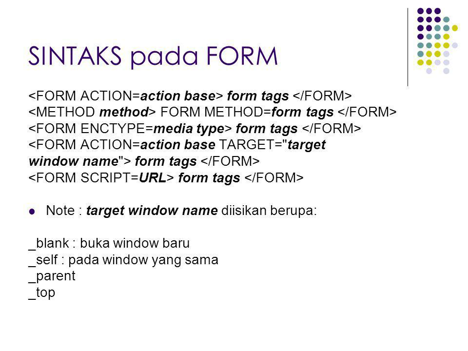 SINTAKS pada FORM <FORM ACTION=action base> form tags </FORM> <METHOD method> FORM METHOD=form tags </FORM>