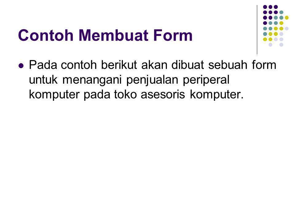 Contoh Membuat Form Pada contoh berikut akan dibuat sebuah form untuk menangani penjualan periperal komputer pada toko asesoris komputer.